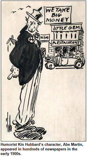 Humorist Kin Hubbard's character, Abe Martin, appeared in hundreds of newspapers in the early 1900s. Shown is a cartoon with the Abe Martin character in front of Little Gem Restaurant with a sign We Take Big Money.