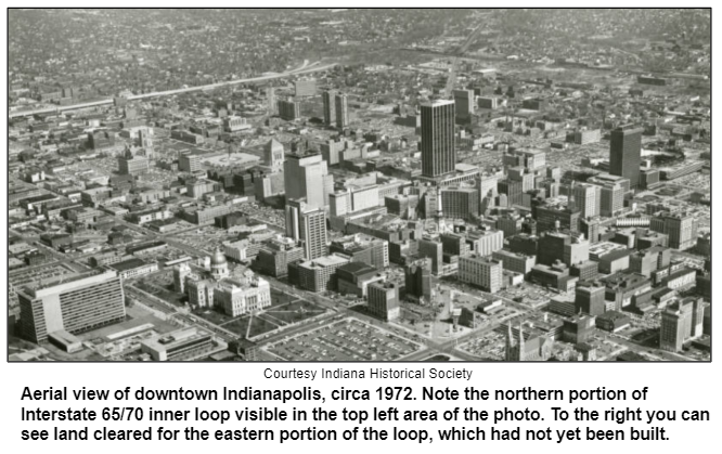 Aerial view of downtown Indianapolis, circa 1972. Note the northern portion of Interstate 65/70 inner loop visible in the top left area of the photo. To the right you can see land cleared for the eastern portion of the loop, which had not yet been built. Courtesy Indiana Historical Society.