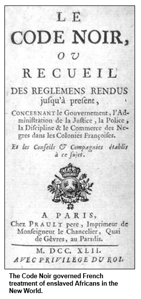 The Code Noir governed French treatment of enslaved Africans in the New World.