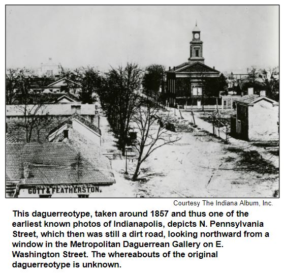 This daguerreotype, taken around 1857 and thus one of the earliest known photos of Indianapolis, depicts N. Pennsylvania Street, which then was still a dirt road, looking northward from a window in the Metropolitan Daguerrean Gallery on E. Washington Street. The whereabouts of the original daguerreotype is unknown. Courtesy The Indiana Album.