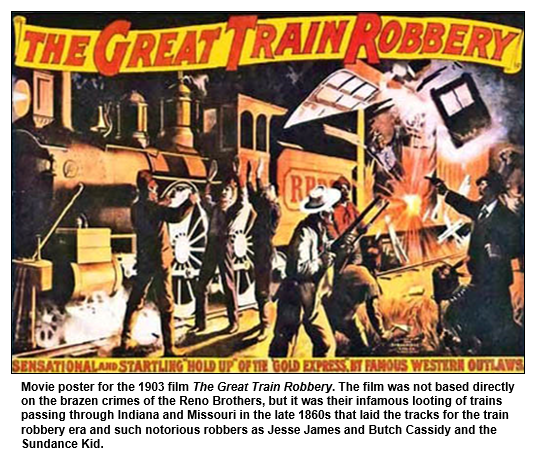 Movie poster for the 1903 film The Great Train Robbery. The film was not based directly on the brazen crimes of the Reno Brothers, but it was their infamous looting of trains passing through Indiana and Missouri in the late 1860s that laid the tracks for the train robbery era and such notorious robbers as Jesse James and Butch Cassidy and the Sundance Kid.