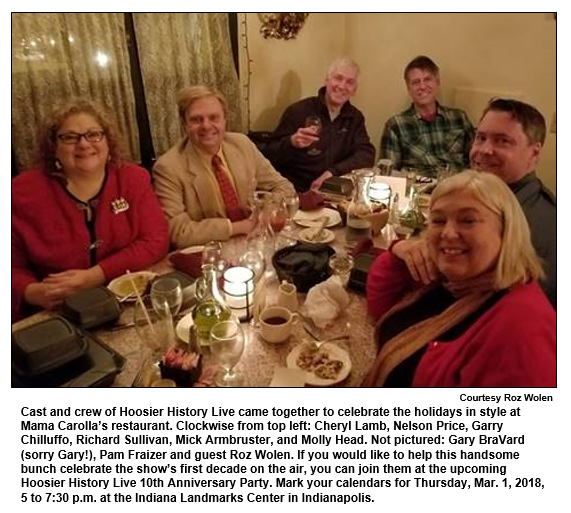 Cast and crew of Hoosier History Live came together to celebrate the holidays in style at Mama Carolla's restaurant. Clockwise from top left: Cheryl Lamb, Nelson Price, Garry Chilluffo, Richard Sullivan, Mick Armbruster, and Molly Head. Not pictured: Gary BraVard (sorry Gary!), Pam Fraizer and guest Roz Wolen. If you would like to help this handsome bunch celebrate the show's first decade on the air, you can join them at the upcoming Hoosier History Live 10th Anniversary Party. Mark your calendars for Thursday, Mar. 1, 2018, 5 to 7:30 p.m. at the Indiana Landmarks Center in Indianapolis. Courtesy Roz Woles.