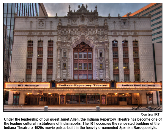 Under the leadership of our guest Janet Allen, the Indiana Repertory Theatre has become one of the leading cultural institutions of Indianapolis. The IRT occupies the renovated building of the Indiana Theatre, a 1920s movie palace built in the heavily ornamented Spanish Baroque style.   Courtesy IRT
