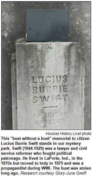 """This """"bust without a bust"""" memorial to citizen Lucius Burrie Swift stands in our mystery park. Swift (1844-1929) was a lawyer and civil service reformer who fought political patronage. He lived in LaPorte, Ind., in the 1870s but moved to Indy in 1879 and was a propagandist during WWI. The bust was stolen long ago. Research courtesy Glory-June Greiff. Hoosier History Live photo."""