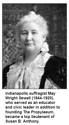 Indianapolis suffragist May Wright Sewall (1844-1920), who served as an educator and civic leader in addition to founding The Propylaeum, became a top lieutenant of Susan B. Anthony.