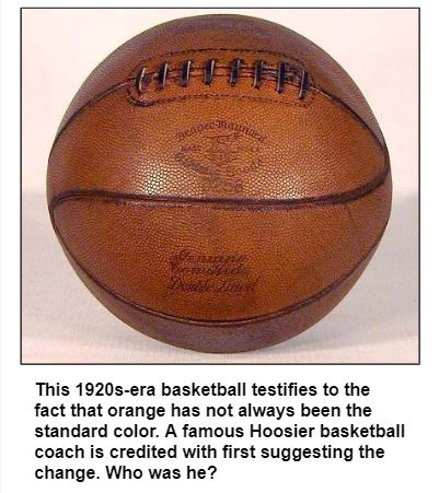 This 1920s-era basketball testifies to the fact that orange has not always been the standard color. A famous Hoosier basketball coach is credited with first suggesting the change. Who was he?