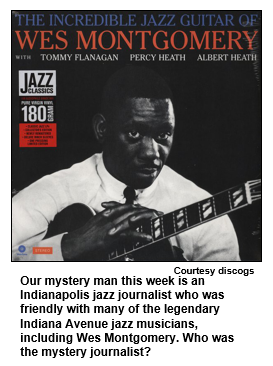 Our mystery man this week is an Indianapolis jazz journalist who was friendly with many of the legendary Indiana Avenue jazz musicians, including Wes Montgomery. Who was the mystery journalist?