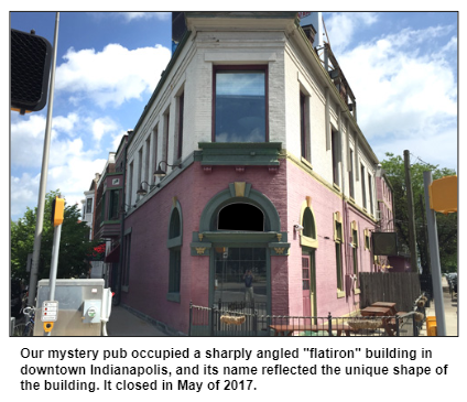 """Our mystery pub occupied a sharply angled """"flatiron"""" building in downtown Indianapolis, and its name reflected the unique shape of the building. It closed in May of 2017."""