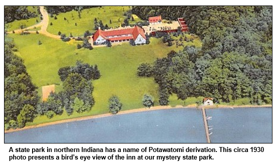 A state park in northern Indiana has a name of Potawatomi derivation. This circa 1930 photo presents a bird's eye view of the inn at our mystery state park.