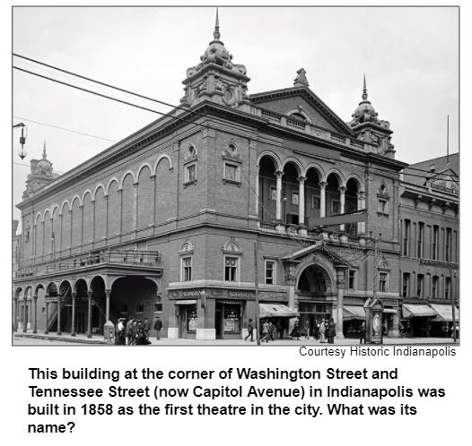 This building at the corner of Washington Street and Tennessee Street (now Capitol Avenue) in Indianapolis was built in 1858 as the first theatre in the city. What was its name? Courtesy Historic Indianapolis.