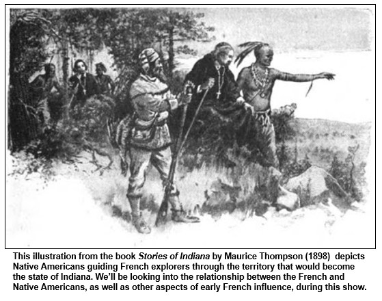 This illustration from the book Stories of Indiana by Maurice Thompson (1898)  depicts Native Americans guiding French explorers through the territory that would become the state of Indiana. We'll be looking into the relationship between the French and Native Americans, as well as other aspects of early French influence, during this show.