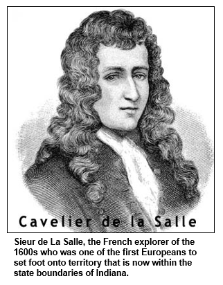 Sieur de La Salle, the French explorer of the 1600s who was one of the first Europeans to set foot onto territory that is now within the state boundaries of Indiana.