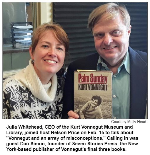 """Julia Whitehead, CEO of the Kurt Vonnegut Museum and Library, joined host Nelson Price on Feb. 15 to talk about """"Vonnegut and an array of misconceptions."""" Calling in was guest Dan Simon, founder of Seven Stories Press, the New York-based publisher of Vonnegut's final three books. Courtesy Molly Head."""