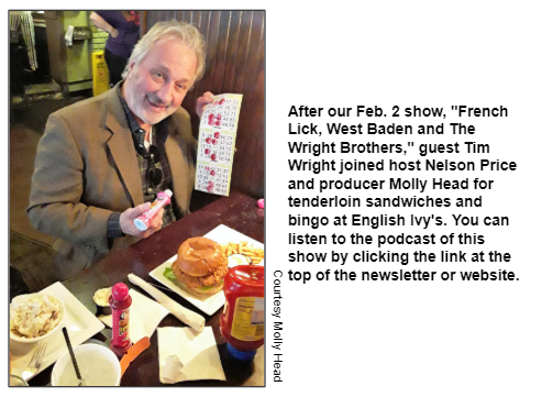 """After our Feb. 2 show, """"French Lick, West Baden and The Wright Brothers,"""" guest Tim Wright joined host Nelson Price and producer Molly Head for tenderloin sandwiches and bingo at English Ivy's. You can listen to the podcast of this show by clicking the link at the top of the newsletter or website."""