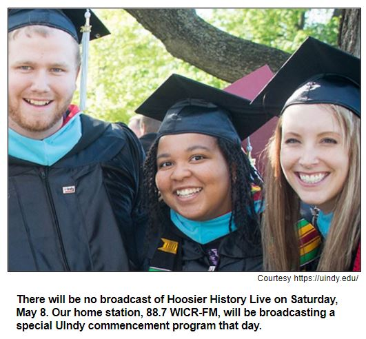 There will be no broadcast of Hoosier History Live on Saturday, May 8. Our home station, 88.7 WICR-FM, will be broadcasting a special UIndy commencement program that day.