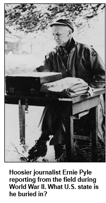 Hoosier journalist Ernie Pyle reporting from the field during World War II. What U.S. state is he buried in?