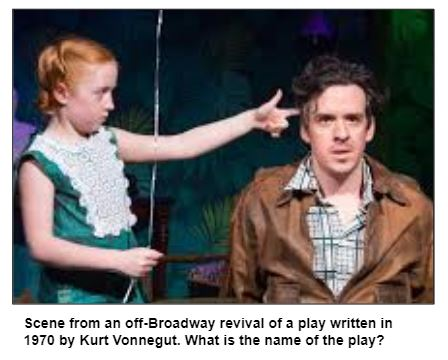 Scene from an off-Broadway revival of a play written in 1970 by Kurt Vonnegut. What is the name of the play?