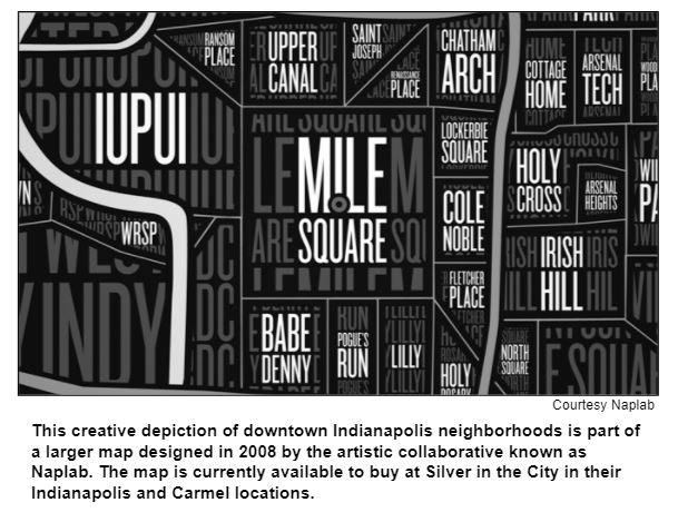 This creative depiction of downtown Indianapolis neighborhoods is part of a larger map designed in 2008 by the artistic collaborative known as Naplab. The map is currently available to buy at Silver in the City in their Indianapolis and Carmel locations.